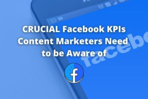 Crucial Facebook KPIs Content Marketers Need to be Aware of
